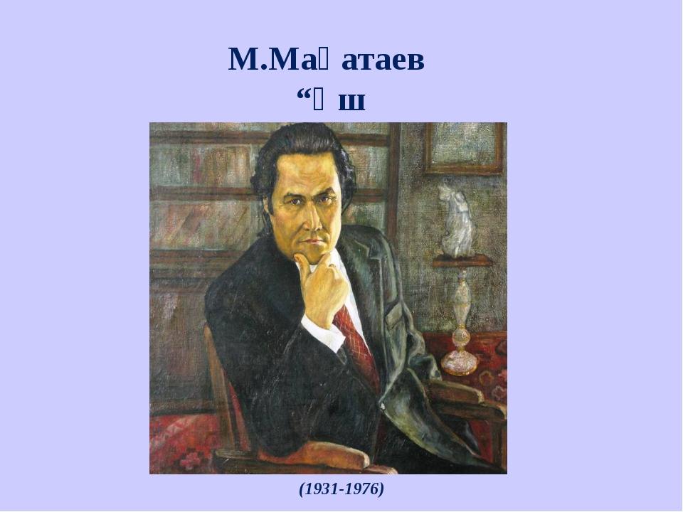 """М.Мақатаев """"Үш бақытым""""өлеңі (1931-1976)"""
