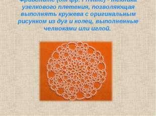 Фриволите (от фр. Frivilite) - техника узелкового плетения, позволяющая выпол