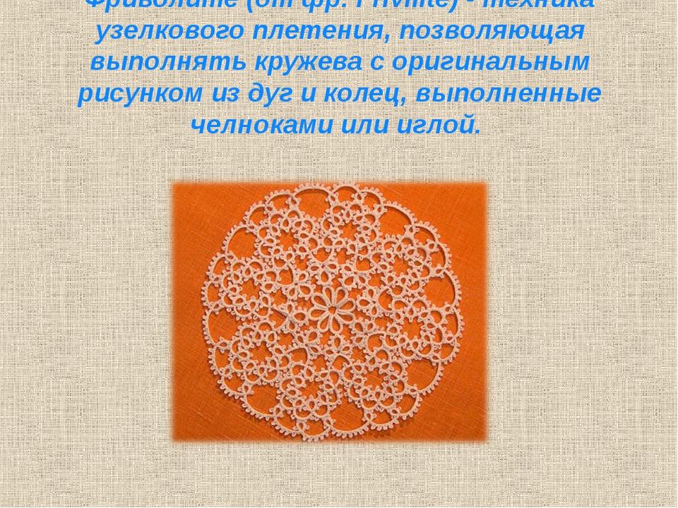 Фриволите (от фр. Frivilite) - техника узелкового плетения, позволяющая выпол...