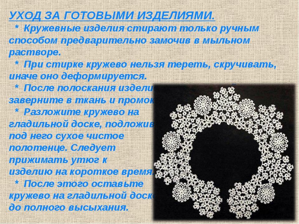 УХОД ЗА ГОТОВЫМИ ИЗДЕЛИЯМИ. * Кружевные изделия стирают только ручным способо...