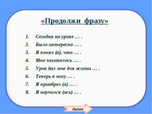 «Продолжи фразу» Сегодня на уроке … . Было интересно … . Я понял (а), что … .