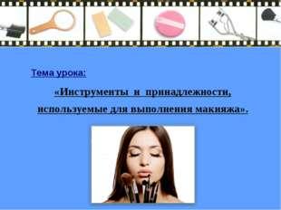 Тема урока: «Инструменты и принадлежности, используемые для выполнения макияж