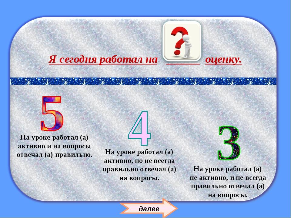 На уроке работал (а) не активно, и не всегда правильно отвечал (а) на вопросы...