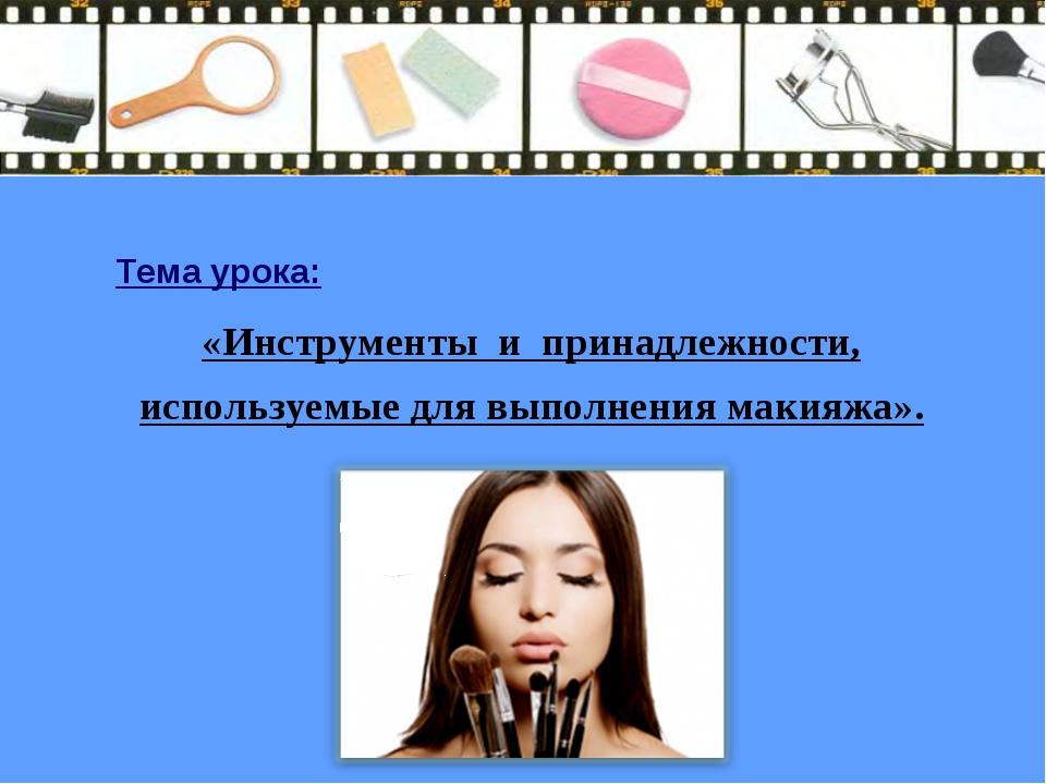 Тема урока: «Инструменты и принадлежности, используемые для выполнения макияж...