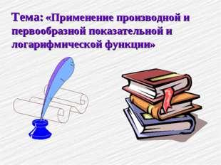 Тема: «Применение производной и первообразной показательной и логарифмической