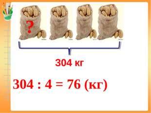 304 кг 304 : 4 = 76 (кг) ?