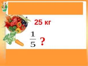 Задачи на нахождение доли (дроби) от числа 25 кг 25 : 5 = 5(кг) Ответ: 5 кг м