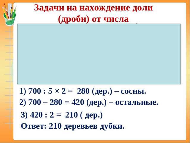 Задачи на нахождение доли (дроби) от числа 700дер. 2/5 ? 1/2 ? 1) 700 : 5 × 2...