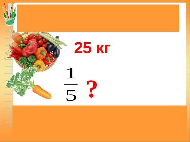 Задачи на нахождение доли (дроби) от числа 25 кг 25 : 5 = 5(кг) Ответ: 5 кг м...