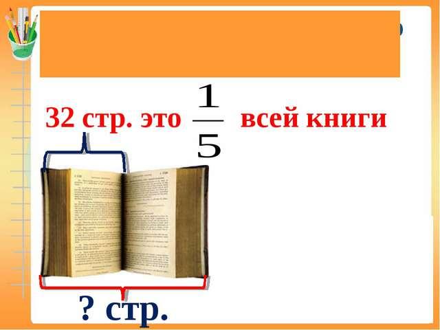 Нахождение числа по его доле (дроби) 32 стр. это всей книги ? стр. 32 × 5 = 1...