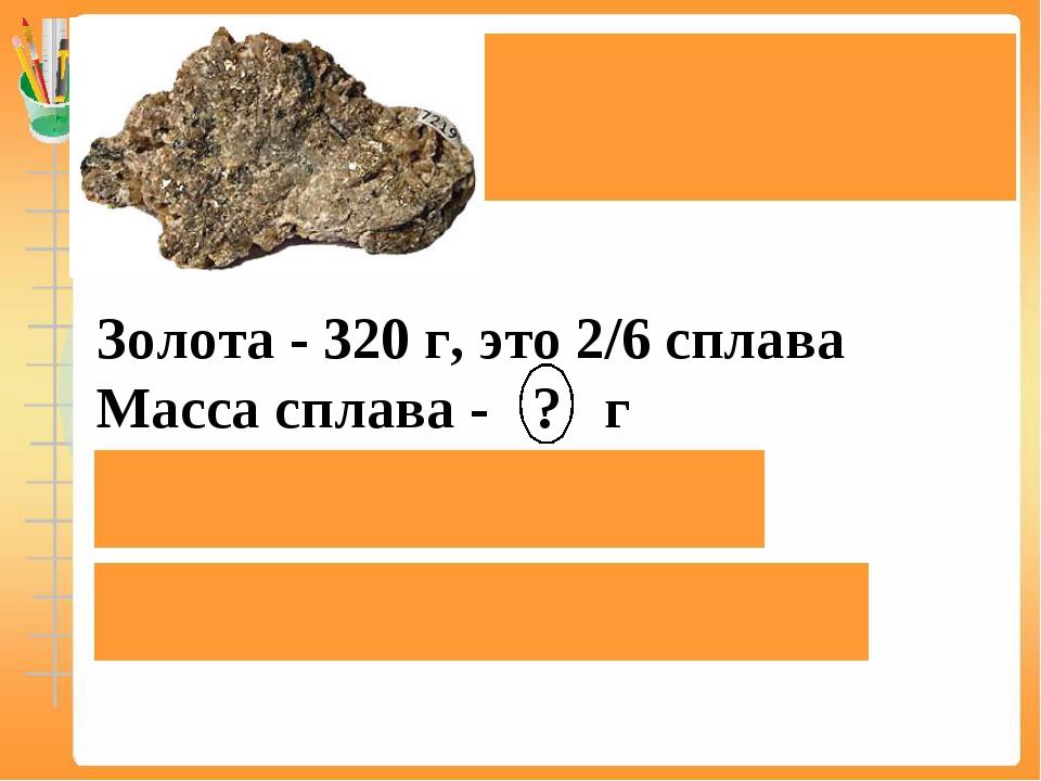 Электр является естественнымсплавом золота исеребра. Золота - 320 г, это 2...