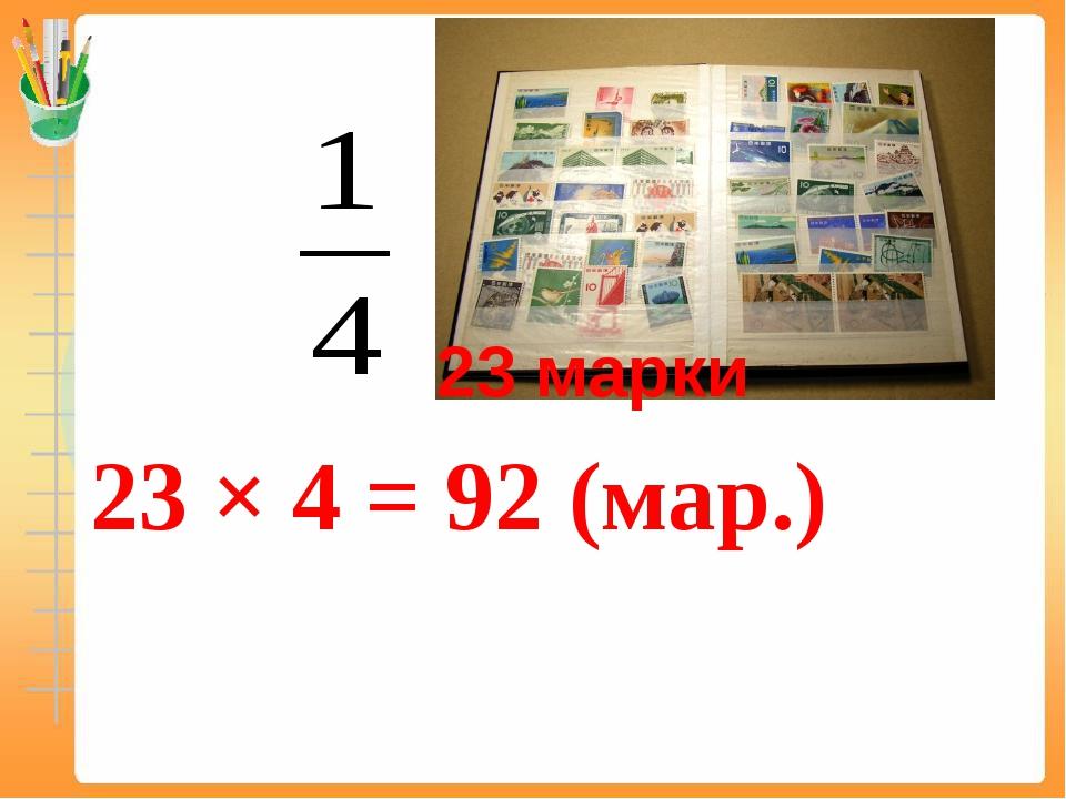 23 марки 23 × 4 = 92 (мар.)