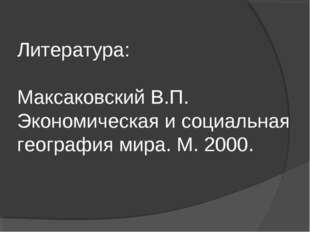 Литература: Максаковский В.П. Экономическая и социальная география мира. М. 2