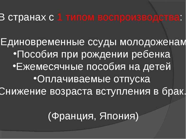 В странах с 1 типом воспроизводства: Единовременные ссуды молодоженам Пособия...