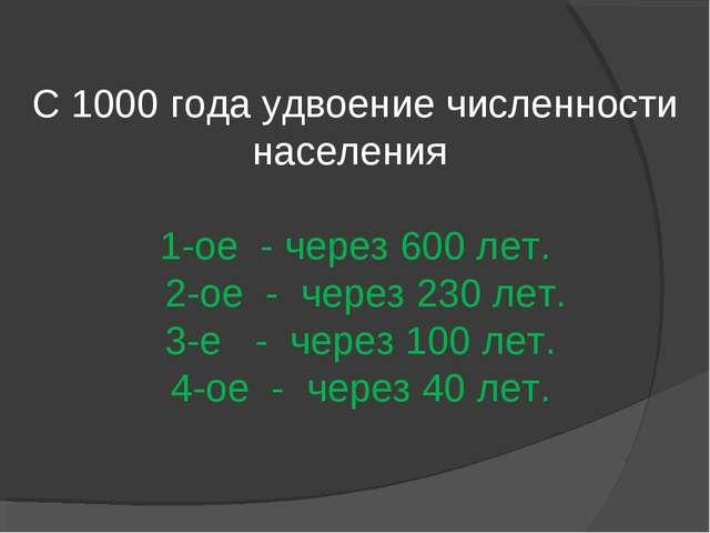 С 1000 года удвоение численности населения 1-ое - через 600 лет. 2-ое - через...