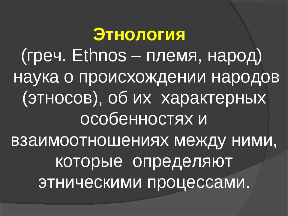 Этнология (греч. Ethnos – племя, народ) наука о происхождении народов (этносо...