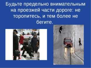Будьте предельно внимательным на проезжей части дороге: не торопитесь, и тем