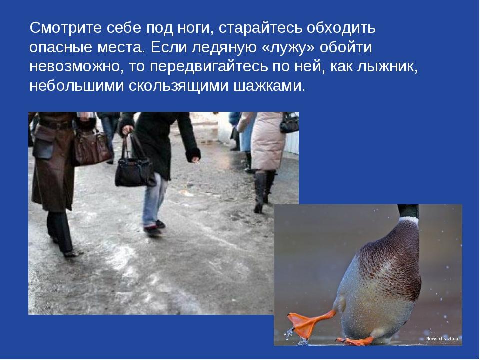 Смотрите себе под ноги, старайтесь обходить опасные места. Если ледяную «луж...