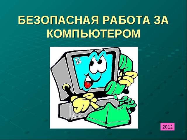 БЕЗОПАСНАЯ РАБОТА ЗА КОМПЬЮТЕРОМ 2012