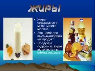 Жиры содержатся в мясе, масле, молоке Это наиболее высококалорийный продукт П
