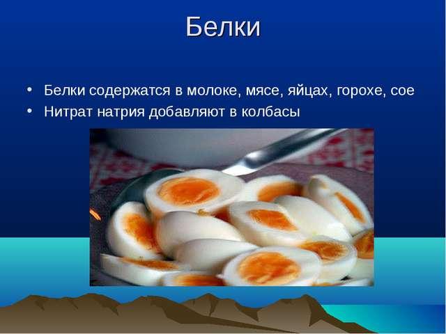 Белки Белки содержатся в молоке, мясе, яйцах, горохе, сое Нитрат натрия добав...