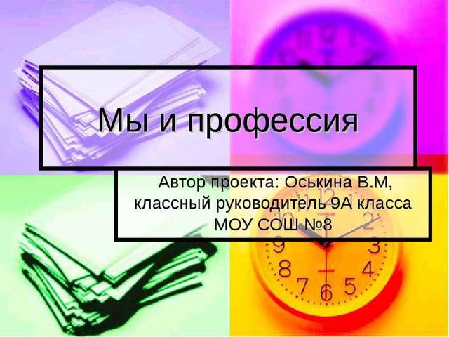 Мы и профессия Автор проекта: Оськина В.М, классный руководитель 9А класса МО...