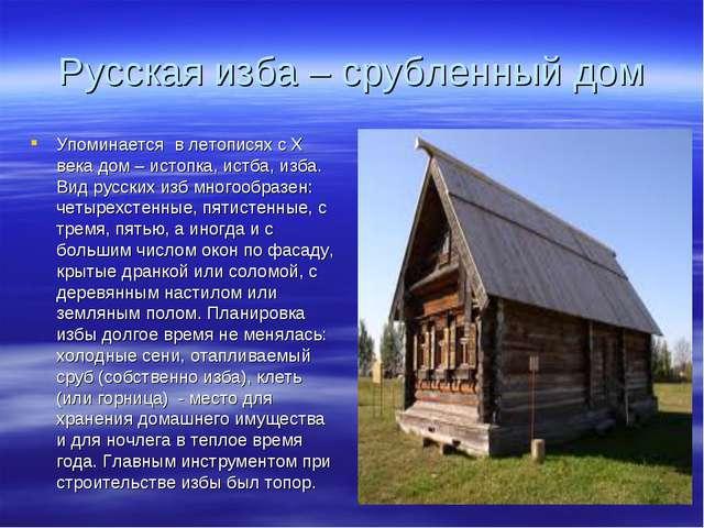 Русская изба – срубленный дом Упоминается в летописях с Х века дом – истопка,...