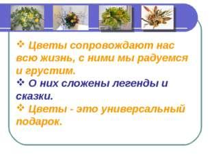 Цветы сопровождают нас всю жизнь, с ними мы радуемся и грустим. О них сложе