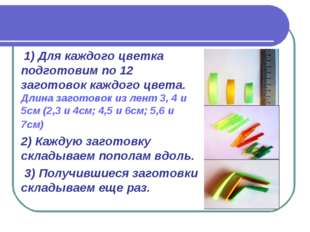 1) Для каждого цветка подготовим по 12 заготовок каждого цвета. Длина загото