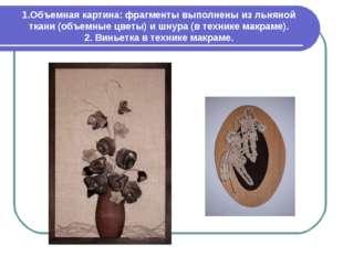 1.Объемная картина: фрагменты выполнены из льняной ткани (объемные цветы) и ш