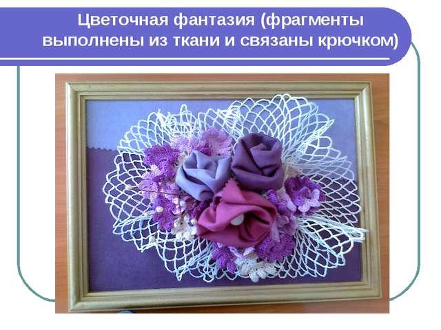 Цветочная фантазия (фрагменты выполнены из ткани и связаны крючком)