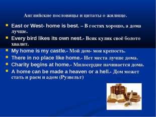 Английские пословицы и цитаты о жилище. East or West- home is best. – В гостя