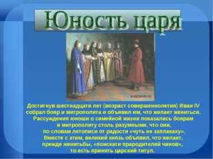 Достигнув шестнадцати лет (возраст совершеннолетия) Иван IV собрал бояр и мит