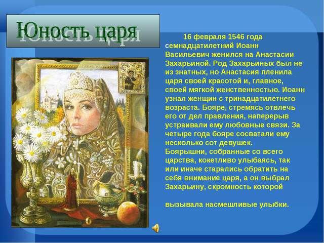 16 февраля 1546 года семнадцатилетний Иоанн Васильевич женился на Анастасии...