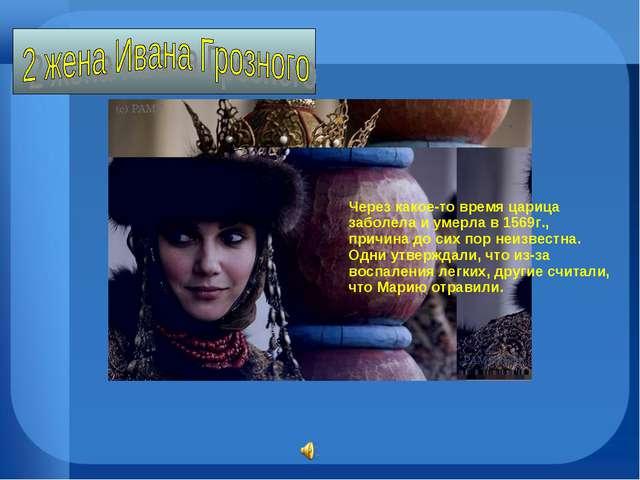 отравили. Через какое-то время царица заболела и умерла в 1569г., причина до...