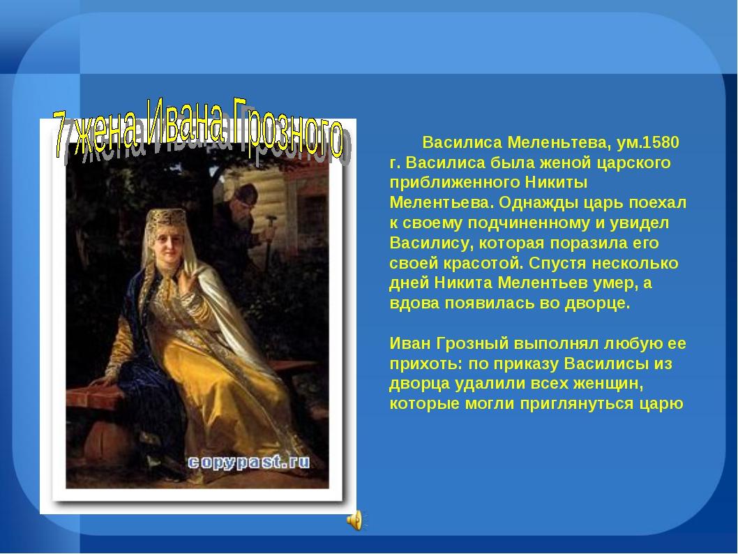 Василиса Меленьтева, ум.1580 г. Василиса была женой царского приближенного Н...