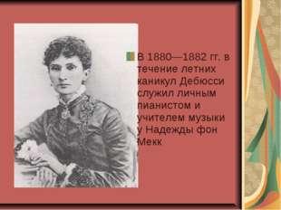 В 1880—1882 гг. в течение летних каникул Дебюсси служил личным пианистом и уч