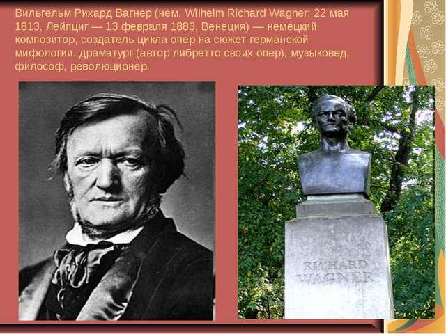 Вильгельм Рихард Вагнер (нем. Wilhelm Richard Wagner; 22 мая 1813, Лейпциг —...