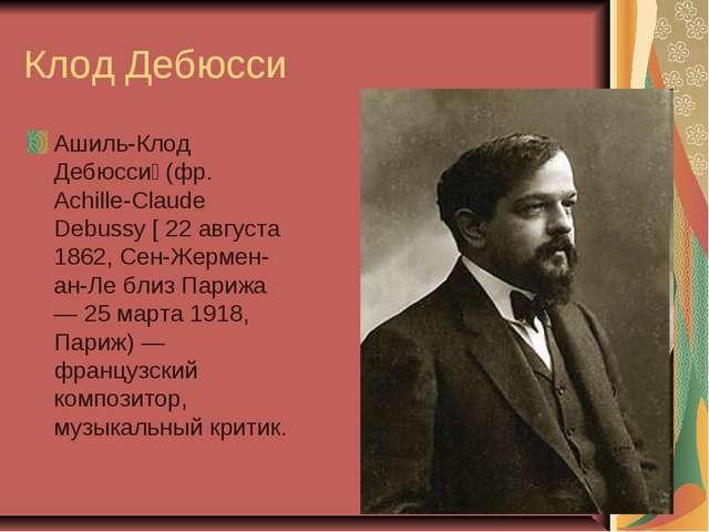 Клод Дебюсси Ашиль-Клод Дебюсси́ (фр. Achille-Claude Debussy [ 22 августа 186...