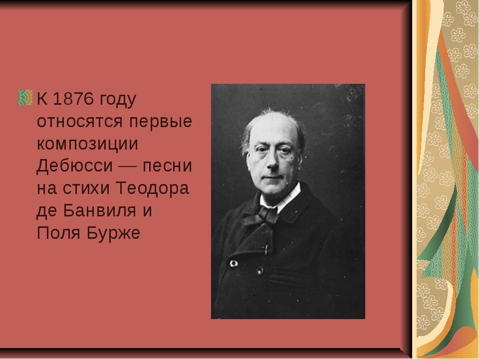 К 1876 году относятся первые композиции Дебюсси — песни на стихи Теодора де Б...