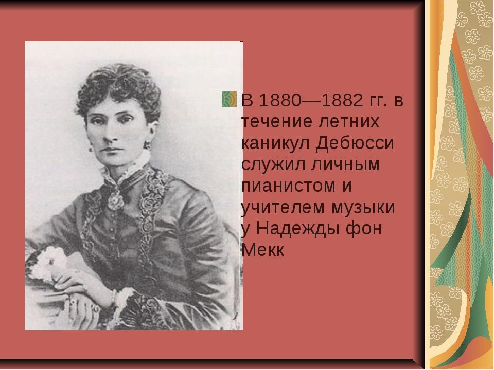 В 1880—1882 гг. в течение летних каникул Дебюсси служил личным пианистом и уч...