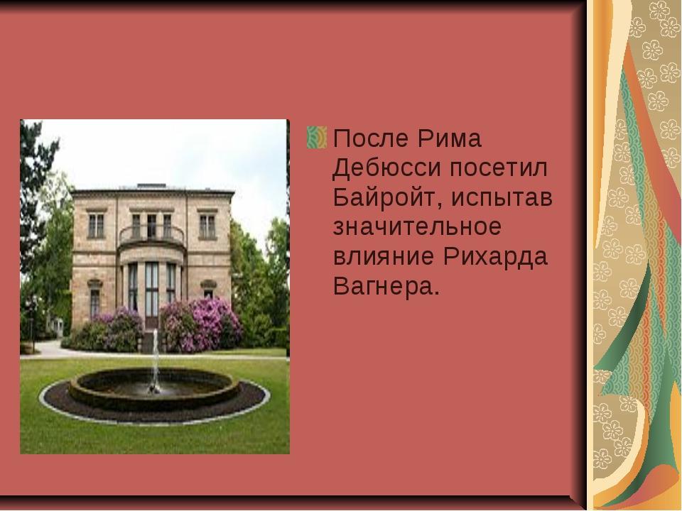 После Рима Дебюсси посетил Байройт, испытав значительное влияние Рихарда Вагн...