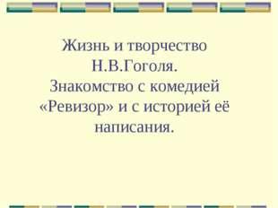 Жизнь и творчество Н.В.Гоголя. Знакомство с комедией «Ревизор» и с историей е