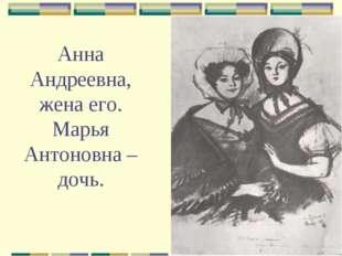 Анна Андреевна, жена его. Марья Антоновна – дочь.
