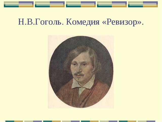 Н.В.Гоголь. Комедия «Ревизор».