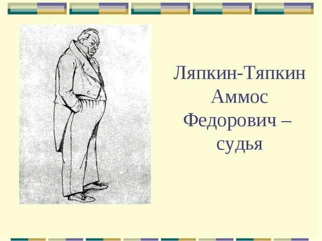 Ляпкин-Тяпкин Аммос Федорович – судья