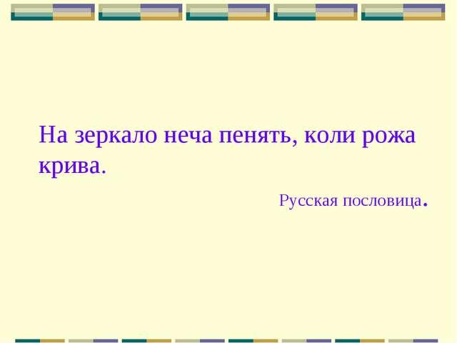 На зеркало неча пенять, коли рожа крива. Русская пословица.