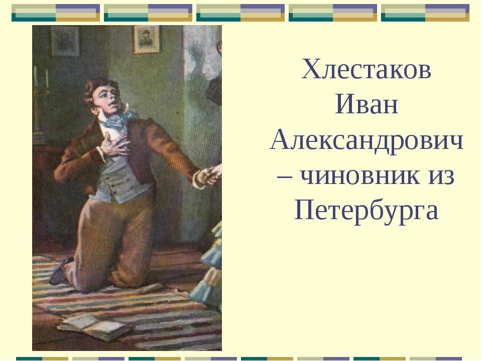 Хлестаков Иван Александрович – чиновник из Петербурга