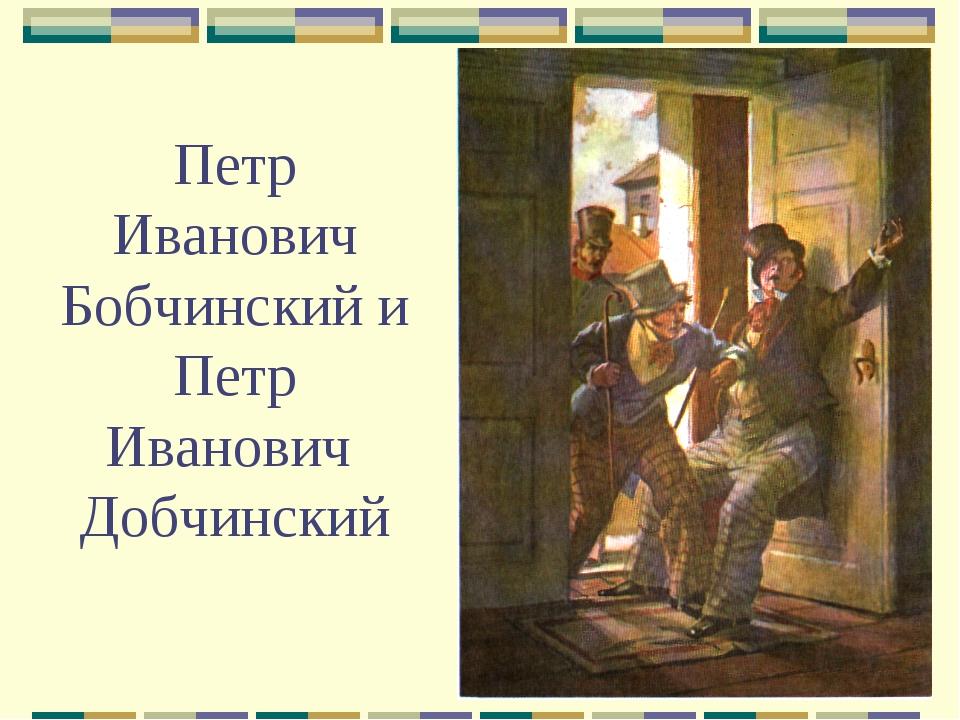 Петр Иванович Бобчинский и Петр Иванович Добчинский