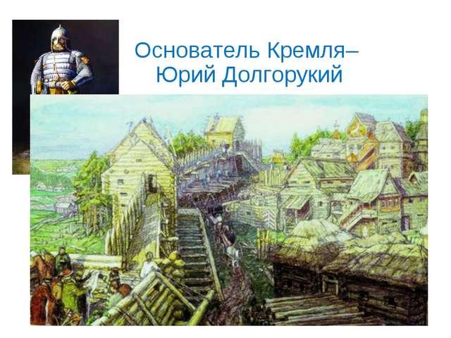 Основатель Кремля– Юрий Долгорукий